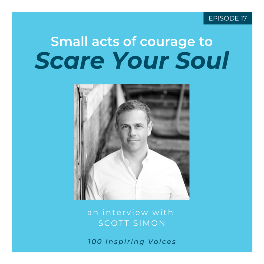 100 Inspiring Voices | Episode 17 | Scott Simon | Small acts of courage to Scare Your Soul