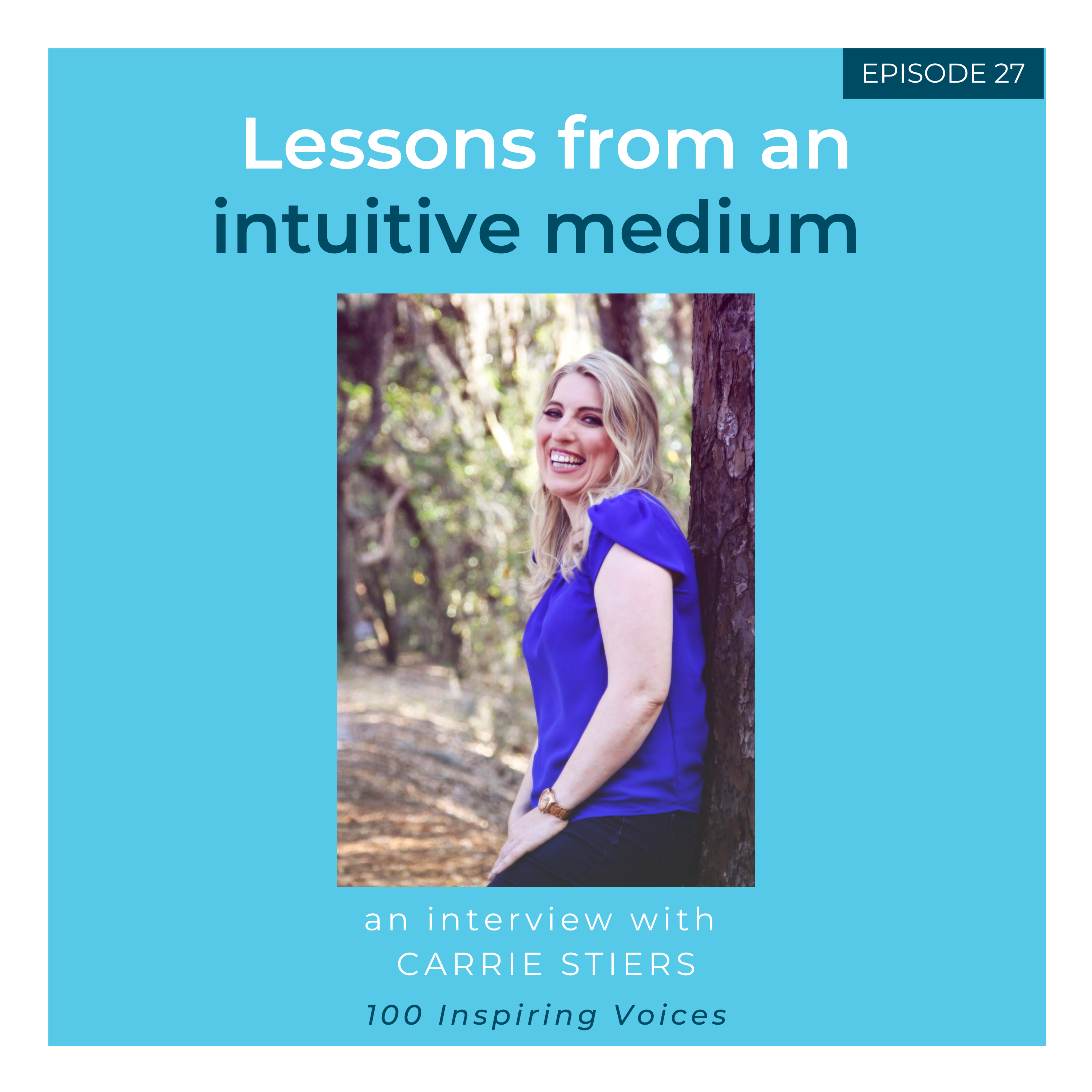 100 Inspiring Voices | Episode #27 | Carrie Stiers | Lessons from an intuitive medium