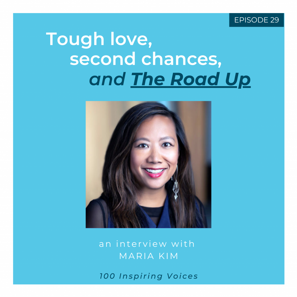 100 Inspiring Voices | Episode #29 | Maria Kim | Tough love, second chances, and The Road Up